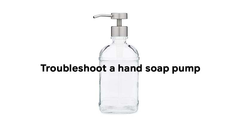 How to troubleshoot a hand soap pump
