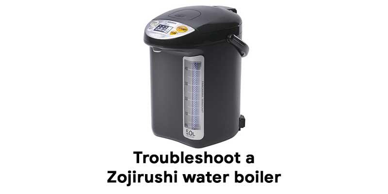 How to troubleshoot a Zojirushi water boiler